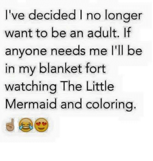 Being an Adult, Memes, and Mermaids: 've decided no longer  want to be an adult. If  anyone needs me I'll be  in my blanket fort  watching The Little  Mermaid and coloring