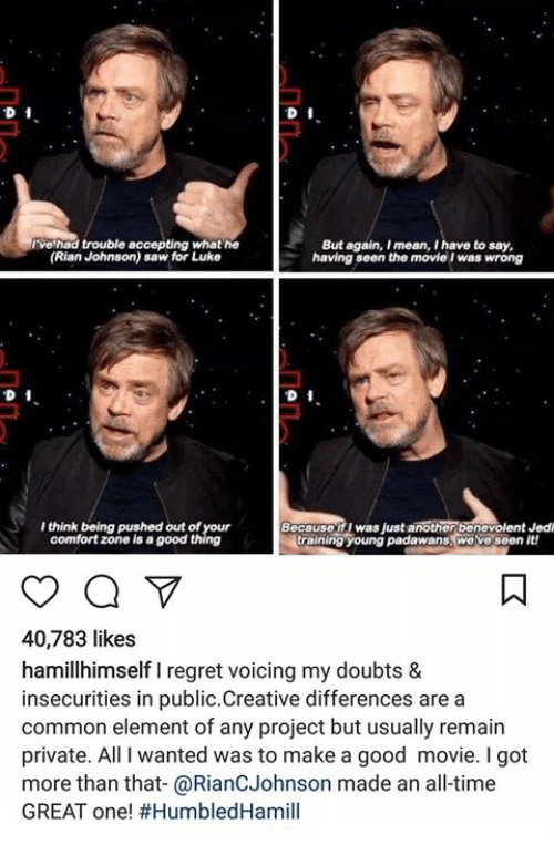 Jedi, Memes, and Regret: ve had trouble accepting what he  (Rian Johnson) saw for Luke  But again, I mean, I have to say  having seen the movie I was wrong  D 1  I think being pushed out of your  comfort zone is a good thing  Becauseif I was just another benevolent Jedi  training young padawans, we ve seen it  40,783 likes  hamillhimself I regret voicing my doubts &  insecurities in public.Creative differences are a  common element of any project but usually remain  private. All I wanted was to make a good movie. I got  more than that-@RianCJohnson made an all-time  GREAT one!