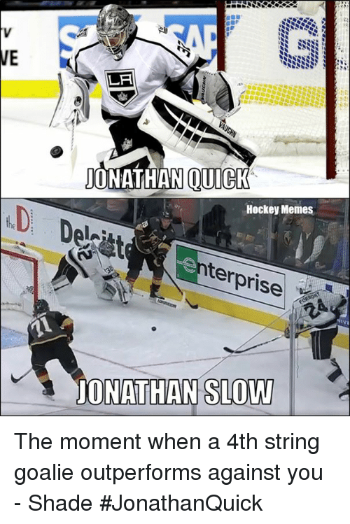 Hockey, Memes, and Shade: VE  LA  ONATHAN QUICK  Hockey Memes  Del  terprise  JONATHAN SLOW The moment when a 4th string goalie outperforms against you  - Shade  #JonathanQuick