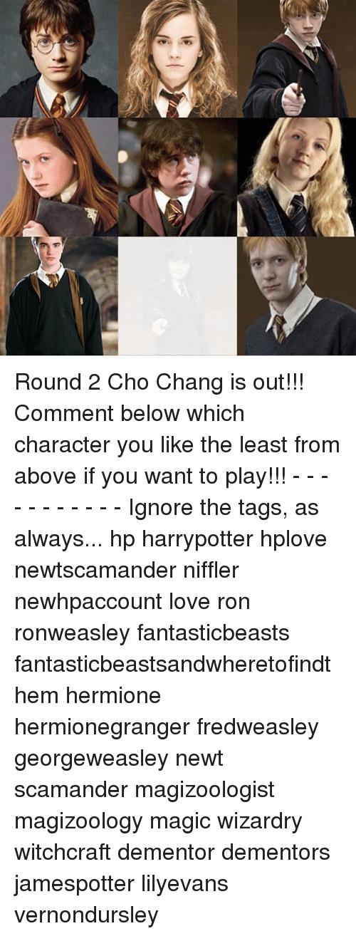 Hermione, Memes, and 🤖: ve Round 2 Cho Chang is out!!! Comment below which character you like the least from above if you want to play!!! - - - - - - - - - - - Ignore the tags, as always... hp harrypotter hplove newtscamander niffler newhpaccount love ron ronweasley fantasticbeasts fantasticbeastsandwheretofindthem hermione hermionegranger fredweasley georgeweasley newt scamander magizoologist magizoology magic wizardry witchcraft dementor dementors jamespotter lilyevans vernondursley