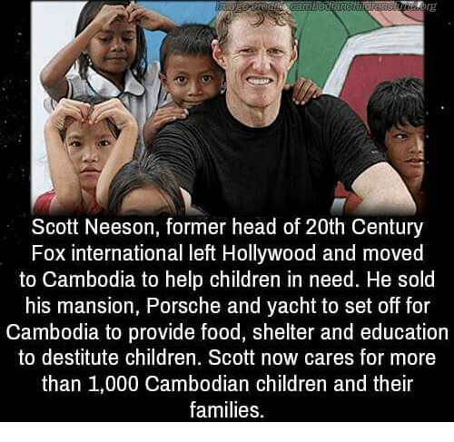 Children, Food, and Head: VE  Scott Neeson, former head of 20th Century  Fox international left Hollywood and moved  to Cambodia to help children in need. He sold  his mansion, Porsche and yacht to set off for  Cambodia to provide food, shelter and education  to destitute children. Scott now cares for more  than 1,000 Cambodian children and their  families.
