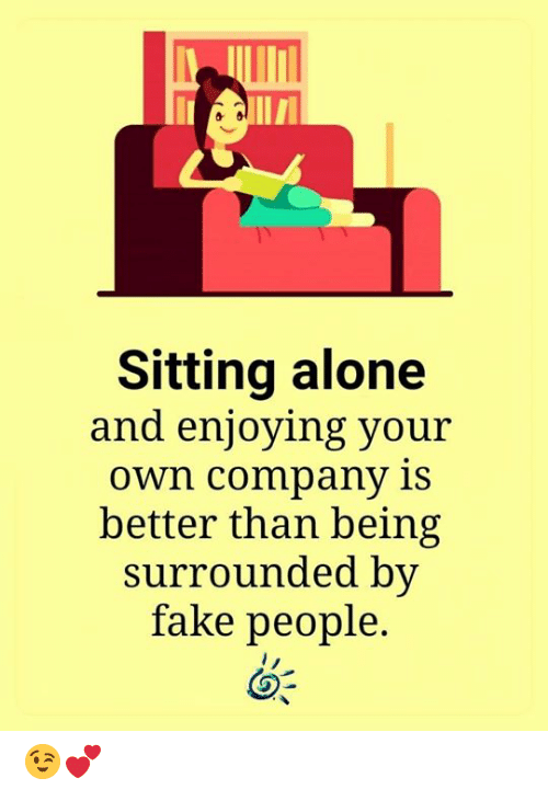 Being Alone, Fake, and Memes: Ve  Sitting alone  and enjoying your  Own company is  better than being  surrounded by  fake people. 😉💕