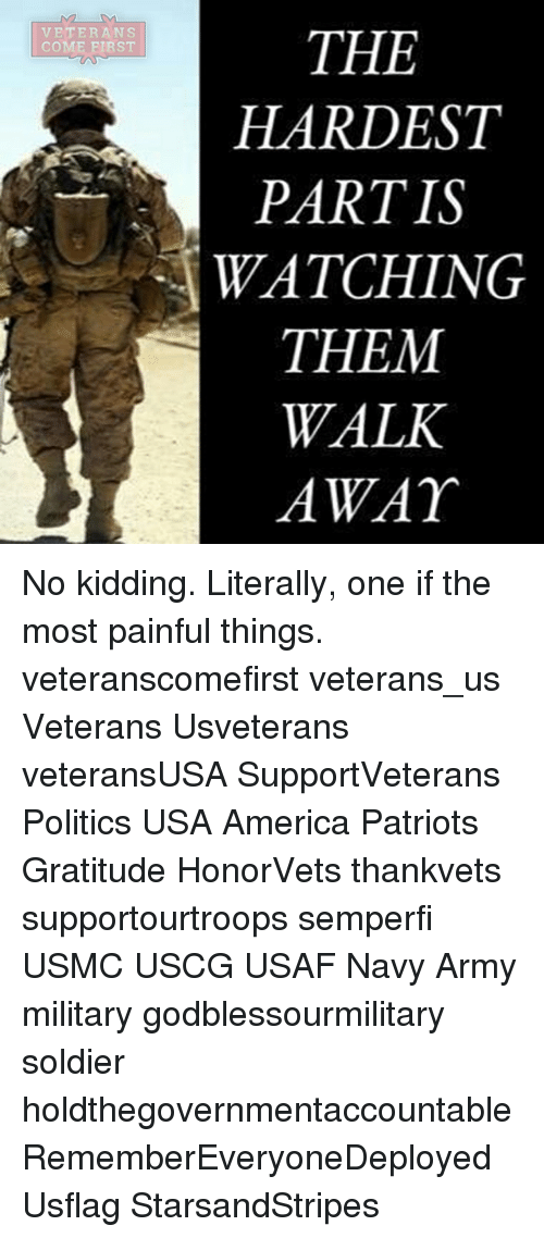 America, Memes, and Patriotic: VE TER A N S  COME FIRST  THE  HARDEST  PARTIS  WATCHING  THEM  WALK  AWAY No kidding. Literally, one if the most painful things. veteranscomefirst veterans_us Veterans Usveterans veteransUSA SupportVeterans Politics USA America Patriots Gratitude HonorVets thankvets supportourtroops semperfi USMC USCG USAF Navy Army military godblessourmilitary soldier holdthegovernmentaccountable RememberEveryoneDeployed Usflag StarsandStripes