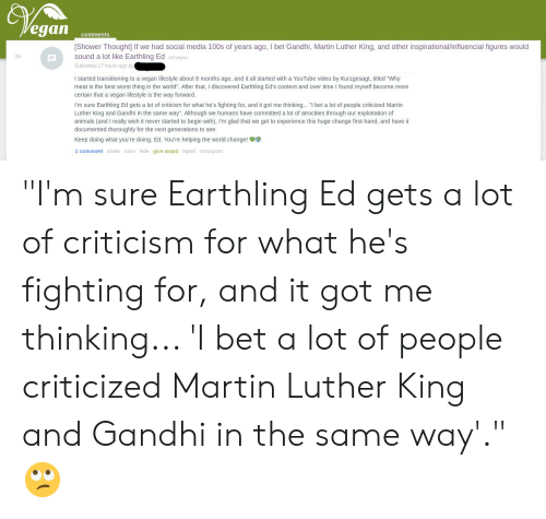 """Animals, I Bet, and Martin: Vegan  comments  [Shower Thought] If we had social media 100s of years ago, I bet Gandhi, Martin Luther King, and other inspirational/influencial figures would  sound a lot like Earthling Ed self.vegan  24  Submitted 17 hours ago by  I started transitioning to a vegan lifestyle about 8 months ago, and it all started with a YouTube video by Kurzgesagt, titled """"Why  meat is the best worst thing in the world"""". After that, I discovered Earthling Ed's content and over time I found myself become more  certain that a vegan lifestyle is the way forward.  I'm sure Earthling Ed gets a lot of criticism for what he's fighting for, and it got me thinking... """"I bet a lot of people criticized Martin  Luther King and Gandhi in the same way"""". Although we humans have committed a lot of atrocities through our exploitation of  animals (and I really wish it never started to begin with), I'm glad that we get to experience this huge change first-hand, and have it  documented thoroughly for the next generations to see  Keep doing what you're doing, Ed. You're helping the world change!  1 comment share save hide give award report crosspost """"I'm sure Earthling Ed gets a lot of criticism for what he's fighting for, and it got me thinking... 'I bet a lot of people criticized Martin Luther King and Gandhi in the same way'."""" 🙄"""