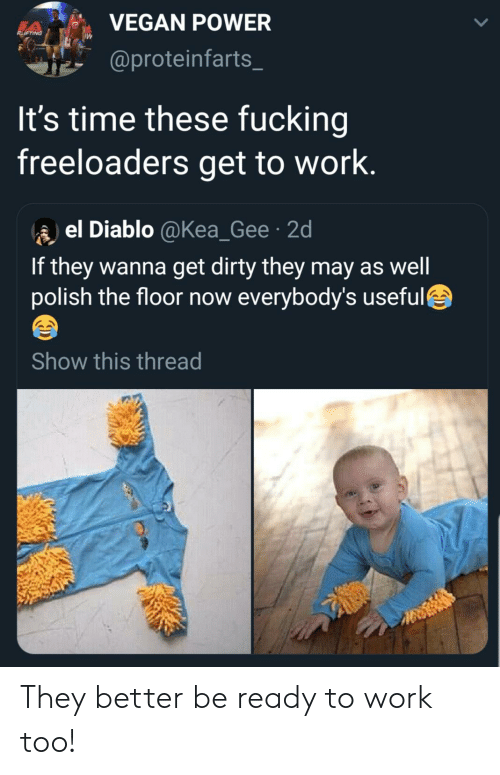 Fucking, Vegan, and Work: VEGAN POWER  RIFTING  @proteinfarts  It's time these fucking  freeloaders get to work.  el Diablo @Kea_Gee 2d  If they wanna get dirty they may as well  polish the floor now everybody's useful  Show this thread They better be ready to work too!