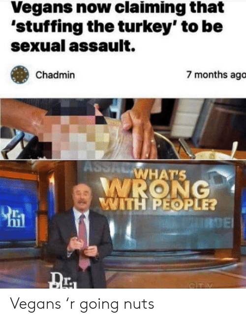 Turkey, Now, and Sexual Assault: Vegans now claiming that  'stuffing the turkey' to be  sexual assault.  7 months ago  Chadmin  ASSAL  WHAT'S  WRONG  WITH PEOPLE?  URDE  GITY Vegans 'r going nuts