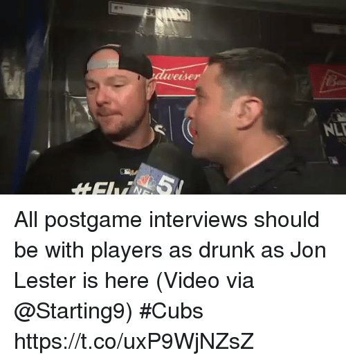 Drunk, Sports, and Cubs: veiser  NL All postgame interviews should be with players as drunk as Jon Lester is here  (Video via @Starting9) #Cubs https://t.co/uxP9WjNZsZ