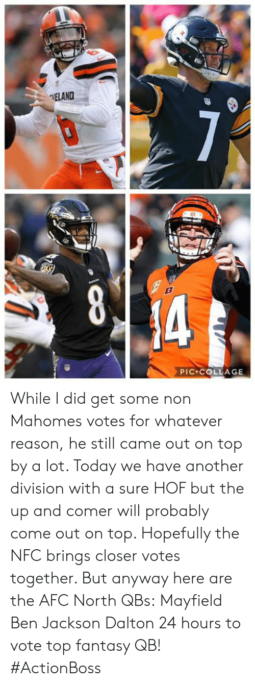 Memes, Collage, and Today: VELAND  PIC COLLAGE While I did get some non Mahomes votes for whatever reason, he still came out on top by a lot. Today we have another division with a sure HOF but the up and comer will probably come out on top. Hopefully the NFC brings closer votes together. But anyway here are the AFC North QBs:  Mayfield  Ben Jackson Dalton  24 hours to vote top fantasy QB!  #ActionBoss