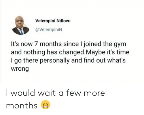 Gym, Time, and Now: Velempini Ndlovu  @VelempiniN  It's now 7 months since I joined the gym  and nothing has changed.Maybe it's time  I go there personally and find out what's  wrong I would wait a few more months 😁