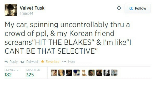 "Tusk, Korean, and Car: Velvet Tusk  @jjax44  t Follow  My car, spinning uncontrollably thru a  crowd of ppl, & my Korean friend  screams""HIT THE BLAKES"" & I'm like""I  CANT BE THAT SELECTIVE  h Reply tRetweet Favorited More  RETWEETS  32ORITES  闊  且劇鷭包髜"
