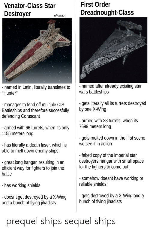 """Star Wars, Death, and Space: Venator-Class Star  Destroyer  First Order  Dreadnought-Class  u/Azrael  named in Latin, literally translates to  """"Hunter""""  named after already existing star  wars battleships  manages to fend off multiple CIS  Battleships and therefore succesfully  defending Coruscant  gets literaly all its turrets destroyed  by one X-Wing  armed with 28 turrets, when its  7699 meters long  armed with 66 turrets, when its only  1155 meters long  gets melted down in the first scene  we see it in action  has literally a death laser, which is  able to melt down enemy ships  great long hangar, resulting in an  efficient way for fighters to join the  battle  faked copy of the imperial star  destroyers nangar With small space  for the fighters to come out  somehow doesnt have working or  reliable shields  has working shields  gets destroyed by a X-Wing and a  bunch of flying jihadists  doesnt get destroyed by a X-Wing  and a bunch of fiying Jlhadists prequel ships  sequel ships"""