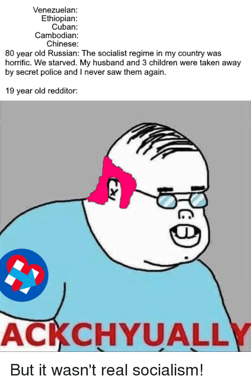 Children, Police, and Saw: Venezuelan:  Ethiopian:  Cuban:  Cambodian:  Chinese  80 year old Russian: The socialist regime in my country was  horrific. We starved. My husband and 3 children were taken away  by secret police and I never saw them again  19 year old redditor:  ACKCHYUALL