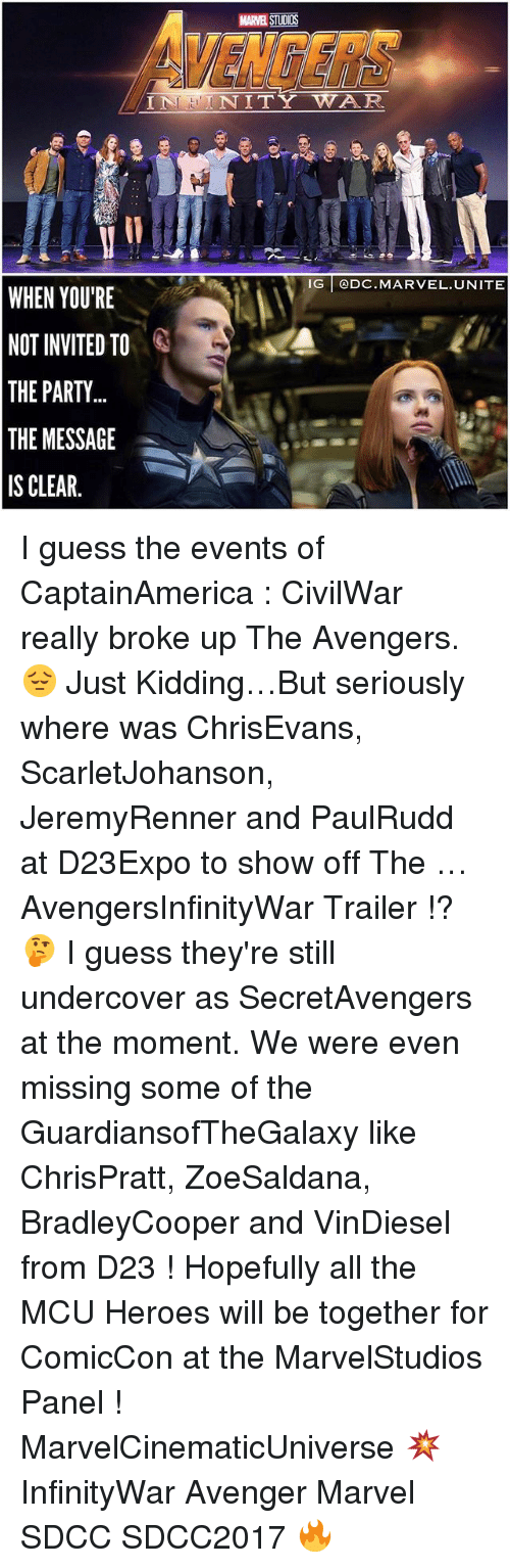Memes, Party, and Avengers: VENGERS  MARVEL STUDIOS  INNITY WAR  IG @DC.MARVEL.UNITE  WHEN YOU'RE  NOT INVITED TO  THE PARTY  THE MESSAGE  IS CLEAR. I guess the events of CaptainAmerica : CivilWar really broke up The Avengers. 😔 Just Kidding…But seriously where was ChrisEvans, ScarletJohanson, JeremyRenner and PaulRudd at D23Expo to show off The … AvengersInfinityWar Trailer !? 🤔 I guess they're still undercover as SecretAvengers at the moment. We were even missing some of the GuardiansofTheGalaxy like ChrisPratt, ZoeSaldana, BradleyCooper and VinDiesel from D23 ! Hopefully all the MCU Heroes will be together for ComicCon at the MarvelStudios Panel ! MarvelCinematicUniverse 💥 InfinityWar Avenger Marvel SDCC SDCC2017 🔥