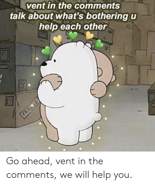 Vent in the Comments Talk About What's Bothering U Help Each Other Go Ahead  Vent in the Comments We Will Help You | Help Meme on ME.ME