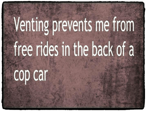 Image result for venting prevents me from free rides in the back of a cop car
