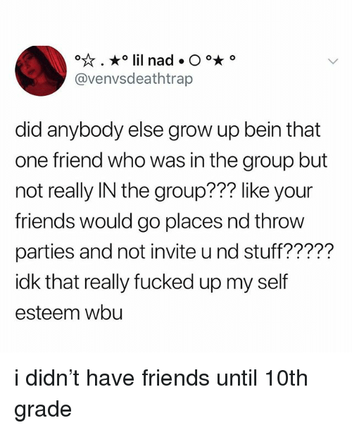 Friends, Stuff, and Who: @venvsdeathtrap  did anybody else grow up bein that  one friend who was in the group but  not really IN the group??? like your  friends would go places nd throw  parties and not invite u nd stuff?????  idk that really fucked up my self  esteem wbu i didn't have friends until 10th grade