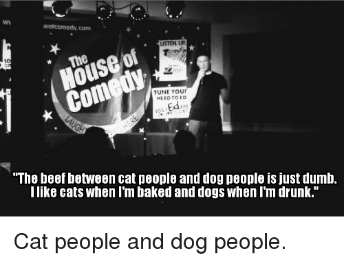 """Baked, Beef, and Beef: veofcomedy com  LISTEN UP  House of  TUNE Your  HEAD TO ED  x 105.1  """"The beef between cat people and dogpeople is just dumb.  I like cats When I'm baked and dogs when I'm drunk."""" Cat people and dog people."""