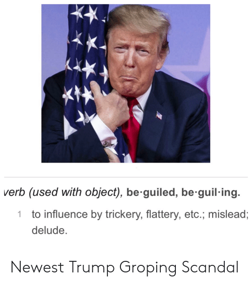 Politics, Scandal, and Trump: verb (used with object), be guiled, be guil ing.  1 to influence by trickery, flattery, etc., mislead;  delude. Newest Trump Groping Scandal