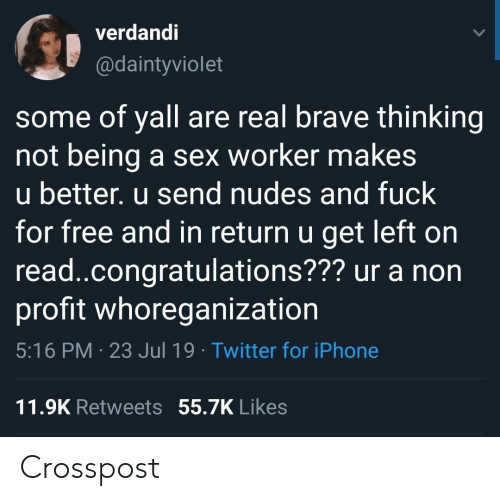Iphone, Nudes, and Sex: verdandi  @daintyviolet  some of yall are real brave thinking  not being  u better. u send nudes and fuck  for free and in return u get left on  read.congratulations??? ur a non  profit whoreganization  a sex worker makes  5:16 PM 23 Jul 19 Twitter for iPhone  11.9K Retweets 55.7K Likes Crosspost