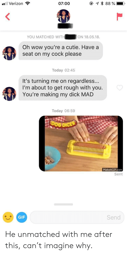 Gif, Verizon, and Wow: Verizon  07:00  YOU MATCHED WITHON 18.05.18  Oh wow you're a cutie. Have a  seat on my cock please  Today 02:45  It's turning me on regardless  I'm about to get rough with you  You're making my dick MALD  Today 06:59  OG DICER  MakeAGIF.com  Sent  GIF  Send He unmatched with me after this, can't imagine why.