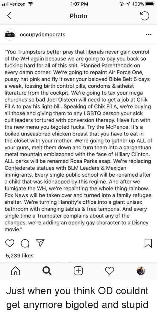 """Anaconda, Bad, and Disney: Verizon  1:07 PM  100%  Photo  occupydemocrats  """"You Trumpsters better pray that liberals never gain control  of the WH again because we are going to pay you back so  fucking hard for all of this shit. Planned Parenthoods orn  every damn corner. We're going to repaint Air Force One  pussy hat pink and fly it over your beloved Bible Belt 6 days  a week, tossing birth control pills, condoms & atheist  literature from the cockpit. We're going to tax your mega  churches so bad Joel Olsteen will need to get a job at Chik  Fil A to pay his light bill. Speaking of Chik Fil A, we're buying  all those and giving them to any LGBTQ person your sick  cult leaders tortured with conversion therapy. Have fun with  the new menu you bigoted fucks. Try the McPence. It's a  boiled unseasoned chicken breast that you have to eat in  the closet with your mother. We're going to gather up ALL of  your guns, melt them down and turn them into a gargantuan  metal mountain emblazoned with the face of Hillary Clinton  ALL parks will be renamed Rosa Parks asap. We're replacing  Confederate statues with BLM Leaders & Mexican  immigrants. Every single public school will be renamed after  a child that was kidnapped by this regime. And after we  fumigate the WH, we're repainting the whole thing rainbow  Fox News will be taken over and turned into a family refugee  shelter. We're turning Hannity's office into a giant unisex  bathroom with changing tables & free tampons. And every  single time a Trumpster complains about any of the  changes, we're adding an openly gay character to a Disney  movie.""""  5,239 likes"""