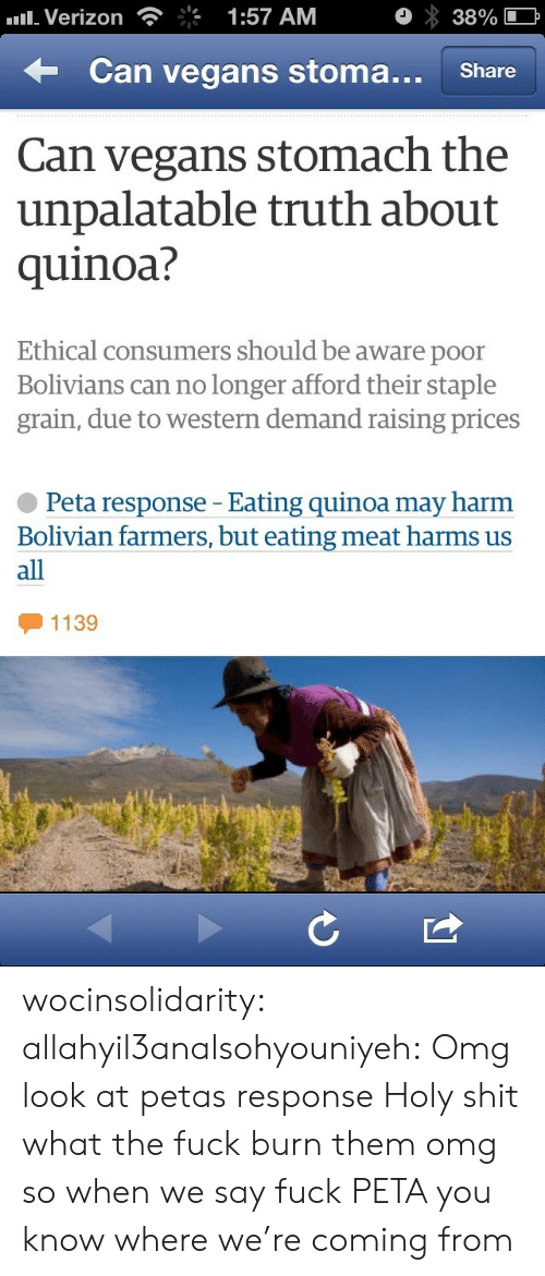 Omg, Shit, and Tumblr: Verizon  1:57 AM  38%  Can vegans stoma.. Share  Can vegans stomach the  unpalatable truth about  quinoa?  Ethical consumers should be aware poor  Bolivians can no longer afford their staple  grain, due to western demand raising prices  Peta response - Eating quinoa may harm  Bolivian farmers, but eating meat harms us  all  1139 wocinsolidarity:  allahyil3analsohyouniyeh:  Omg look at petas response Holy shit what the fuck burn them omg  so when we say fuck PETA you know where we're coming from