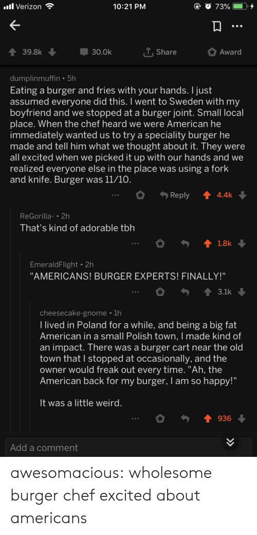 "Tbh, Tumblr, and Verizon: Verizon  10:21 PNM  39.8k  30.0k  T Share  Award  dumplinmuffin5h  Eating a burger and fries with your hands. I just  assumed everyone did this. I went to Sweden with my  boyfriend and we stopped at a burger joint. Small local  place. When the chef heard We Were American he  immediately wanted us to try a speciality burger he  made and tell him what we thought about it. They were  all excited when we picked it up with our hands and we  realized everyone else in the place was using a fork  and knife. Burger was 11/10  Reply4.4k  ReGorilla-2h  Ihat's kind of adorable tbh  EmeraldFlight 2h  ""AMERICANS! BURGER EXPERTS! FINALLY!""  cheesecake-gnome 1h  I lived in Poland for a while, and being a big fat  American in a small Polish town, I made kind of  an impact. There was a burger cart near the old  town that I stopped at occasionally, and the  owner would freak out every time. ""Ah, the  American back for my burger, I am so happy!""  It was a little weird  936  Add a comment awesomacious:  wholesome burger chef excited about americans"