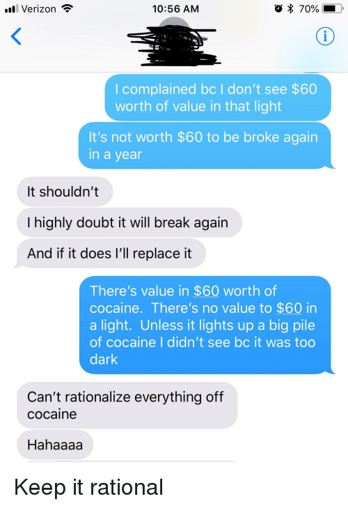 Facepalm, Verizon, and Break: Verizon  10:56 AM  I complained bc I don't see $60  worth of value in that light  It's not worth $60 to be broke again  n a vea  It shouldn't  I highly doubt it will break again  And if it does l'll replace it  There's value in $60 worth of  cocaine. There's no value to $60 in  a light. Unless it lights up a big pile  of cocaine I didn't see bc it was too  dark  Can't rationalize everything off  cocaine  Hahaaaa