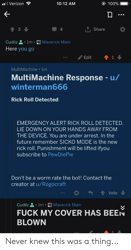 Future, Verizon, and Fuck: Verizon  100%  10:12 AM  , Share  3  4.  Cudilz . Im-囧Maverick Main  Here you go  Edit1  MultiMachine 1m  MultiMachine Response u/  winterman666  Rick Roll Detected  EMERGENCY ALERT RICK ROLL DETECTED  LIE DOWN ON YOUR HANDS AWAY FROM  THE DEVICE. You are under arrest. In the  future remember SICKO MODE is the new  rick roll. Punishment will be lifted ifyou  subscribe to PewDiePie  Don't be a worm rate the bot! Contact the  creator at u/Rogocraft  Vote  Cudilz 1m Maverick Main  FUCK MY COVER HAS BEEN  BLOWN Never knew this was a thing...