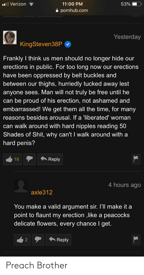 Pornhub, Preach, and Shit: Verizon  11:00 PM  53%  a pornhub.com  Yesterday  KingSteven38P  Frankly I think us men should no longer hide our  erections in public. For too long now our erections  have been oppressed by belt buckles and  between our thighs, hurriedly tucked away lest  anyone sees. Man will not truly be free until he  can be proud of his erection, not ashamed and  embarrassed! We get them all the time, for many  reasons besides arousal. If a 'liberated' woman  can walk around with hard nipples reading 50  Shades of Shit, why can't I walk around with a  hard penis?  Reply  4 hours ago  axle312  You make a valid arqument sir. I'll make it a  point to flaunt my erection ,like a peacocks  delicate flowers, every chance I get.  Reply Preach Brother