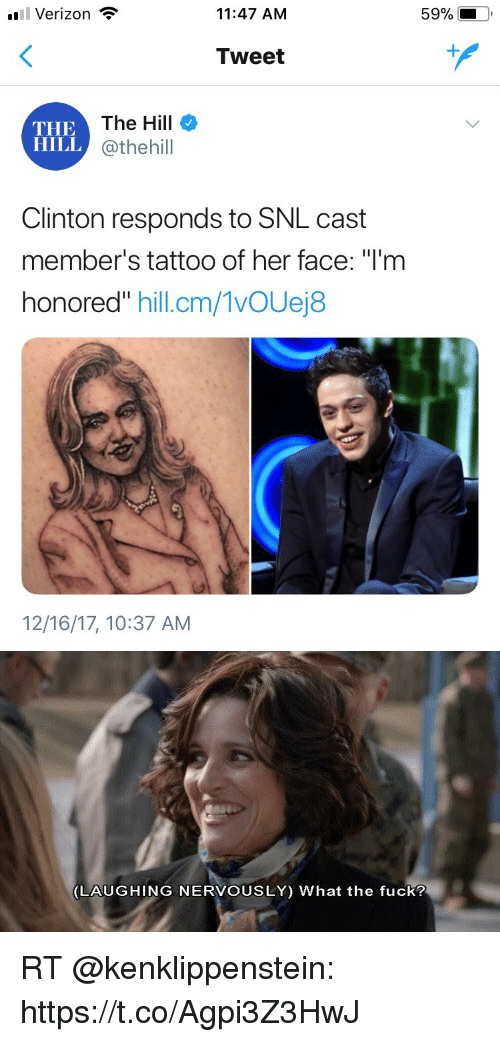 """Memes, Snl, and Verizon: Verizon  11:47 AM  59%  Tweet  THE  HILL  The Hill  @thehill  Clinton responds to SNL cast  member's tattoo of her face: """"l'm  honored"""" hill.cm/1vOUej8  12/16/17, 10:37 AM   LAUGHING NERVOUSLY) What the fuck? RT @kenklippenstein: https://t.co/Agpi3Z3HwJ"""