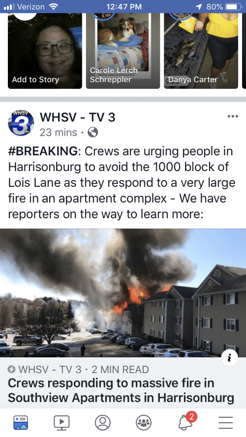 Complex, Fire, and Verizon: Verizon  12:47 PM  1 80%  Carole Lerch  Schreppler  Add to Story  Danya Carter  HS  WHSV - TV 3  23 mins.  3  #BREAKING: Crews are urging people in  Harrisonburg to avoid the 1000 block of  Lois Lane as they respond to a very large  fire in an apartment complex - We have  reporters on the way to learn more:  In  WHSV - TV 3 2 MIN READ  Crews responding to massive fire in  Southview Apartments in Harrisonburg  2