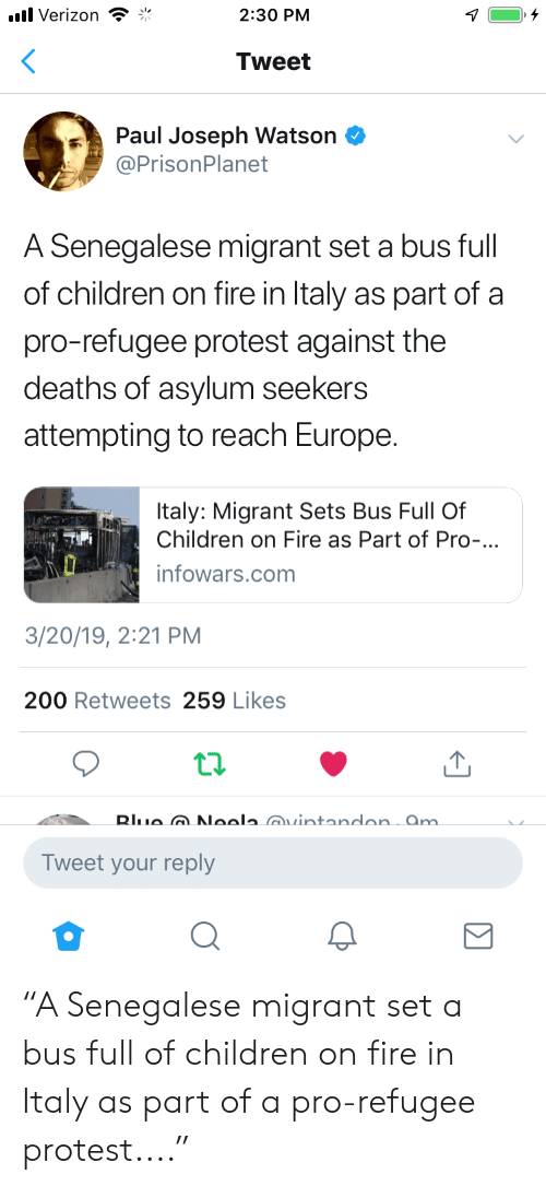 "Bailey Jay, Children, and Fire: Verizon  2:30 PM  Tweet  Paul Joseph Watson  @PrisonPlanet  A Senegalese migrant set a bus full  of children on fire in Italy as part of a  pro-refugee protest against the  deaths of asylum seekers  attempting to reach Europe  taly: Migrant Sets Bus Full Of  Children on Fire as Part of Pro-.  infowars.com  3/20/19, 2:21 PM  200 Retweets 259 Likes  Tweet your reply ""A Senegalese migrant set a bus full of children on fire in Italy as part of a pro-refugee protest...."""