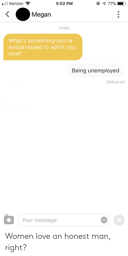Gif, Love, and Megan: Verizon  5:02 PM  Megan  Today  What's something you're  embarrassed to admit you  love?  Being unemployed  Delivered  Your message  GIF Women love an honest man, right?