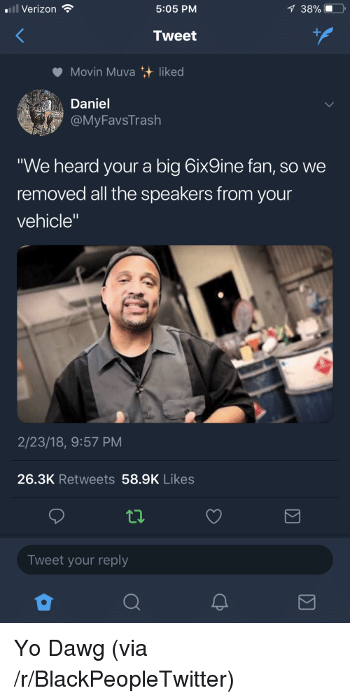 "Blackpeopletwitter, Verizon, and Yo: Verizon  5:05 PM  Tweet  Movin Muva liked  Daniel  MyFavsTrash  We heard your a big 6ix9ine fan, so we  removed all the speakers from your  vehicle""  2/23/18, 9:57 PM  26.3K Retweets 58.9K Likes  Tweet your reply <p>Yo Dawg (via /r/BlackPeopleTwitter)</p>"