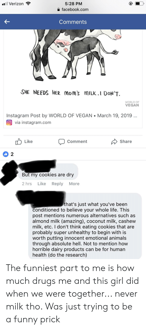 Animals, Cookies, and Drugs: Verizon  5:28 PM  facebook.com  Comments  SHE NEEDS HER Moms mILK.I DON'T  WORLD OF  VEGAN  Instagram Post by WORLD OF VEGAN.March 19, 2019  回via instagram.com  Like  Comment  Share  2  But my cookies are dry  2 hrs Like Reply More  that's just what you've been  conditioned to believe your whole life. This  post mentions numerous alternatives such as  almond milk (amazing), coconut milk, cashew  milk, etC. I don't think eating cookies that are  probably super unhealthy to begin with is  worth putting innocent emotional animals  through absolute hell. Not to mention how  horrible dairy products can be for human  health (do the research) The funniest part to me is how much drugs me and this girl did when we were together... never milk tho. Was just trying to be a funny prick