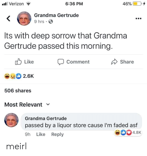 Grandma, Verizon, and Faded: Verizon  6:36 PM  46%  Grandma Gertrude  9 hrs  Its with deep sorrow that Grandma  Gertrude passed this morning.  Like  Comment  Share  2.6K  506 shares  Most Relevant  Grandma Gertrude  passed by a liquor store cause I'm faded asf  4.8K  9h Like Reply meirl