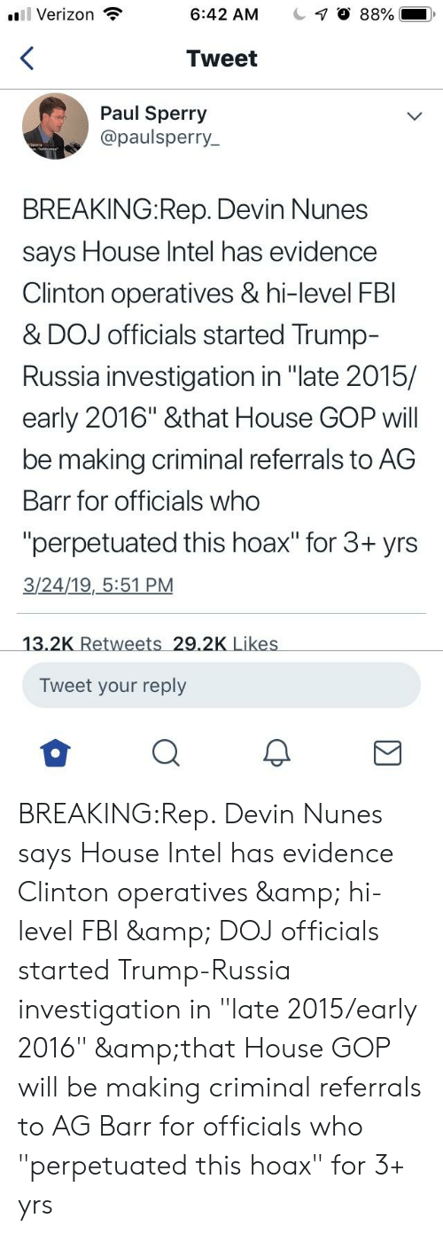 """Fbi, Verizon, and House: Verizon  6:42 AM  1 0 88%  Tweet  Paul Sperry  @paulsperry_  BREAKING:Rep. Devin Nunes  says House Intel has evidence  Clinton operatives & hi-level FBI  & DOJ officials started Trump-  Russia investigation in """"late 2015/  early 2016"""" &that House GOP wil  be making criminal referrals to AG  Barr for officials who  """"perpetuated this hoax"""" for 3+ yrs  3/24/19, 5:51 PM  Tweet your reply BREAKING:Rep. Devin Nunes says House Intel has evidence Clinton operatives & hi-level FBI & DOJ officials started Trump-Russia investigation in """"late 2015/early 2016"""" &that House GOP will be making criminal referrals to AG Barr for officials who """"perpetuated this hoax"""" for 3+ yrs"""