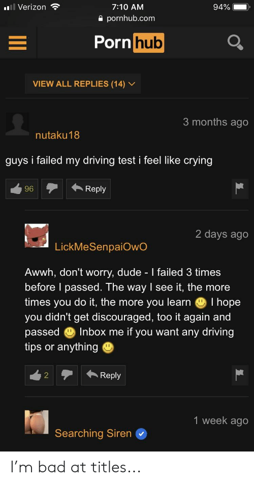 Bad, Crying, and Driving: Verizon  7:10 AM  a pornhub.com  Porn hub  VIEW ALL REPLIES (14) /  3 months ago  nutaku18  guys i failed my driving test i feel like crying  96Reply  2 days ago  4  LickMeSenpaiOwO  Awwh, don't worry, dude Ifailed 3 times  before I passed. The way I see it, the more  times you do it, the more you learn I hope  you didn't get discouraged, too it again and  passed Inbox me if you want any driving  tips or anything  1 week ageo  Searching Siren I'm bad at titles...