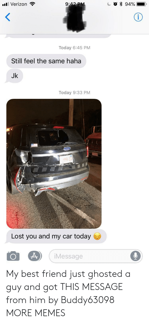 Best Friend, Dank, and Memes: Verizon  9  Today 6:45 PM  Still feel the same haha  Jk  Today 9:33 PM  R 20  , o  Lost you and my car today  iMessage My best friend just ghosted a guy and got THIS MESSAGE from him by Buddy63098 MORE MEMES