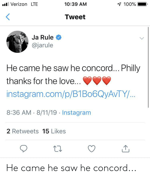 Instagram, Ja Rule, and Love: Verizon LTE  10:39 AM  100%  Tweet  Ja Rule  @jarule  He came he saw he concord... Philly  thanks for the love...  instagram.com/p/B1B06Q AVTY /...  8:36 AM 8/11/19 Instagram  2 Retweets 15 Likes He came he saw he concord...
