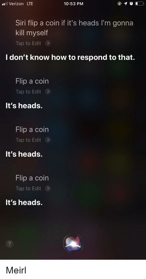 Siri, Verizon, and How To: Verizon LTE  10:53 PM  Siri flip a coin if it's heads I'm gonna  kill myself  Tap to Edit >  I don't know how to respond to that.  Flip a coin  Tap to Edit>  It's heads.  Flip a coin  Tap to Edit>  It's heads.  Flip a coin  Tap to Edit>  It's heads. Meirl