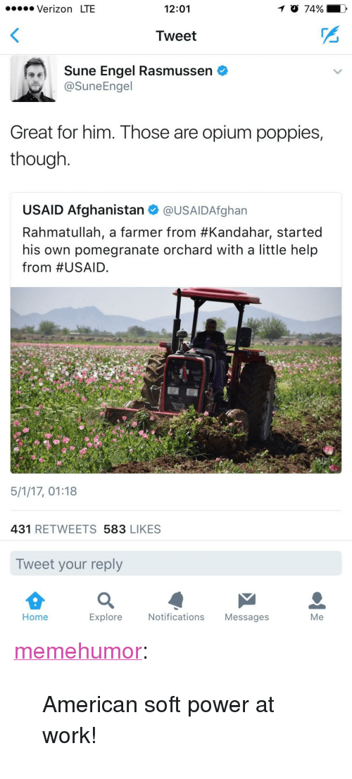 "Tumblr, Verizon, and Work: . Verizon LTE  12:01  Tweet  Sune Engel Rasmussen  @SuneEngel  Great for him. Those are opium poppies,  though  USAID Afghanistan @USAIDAfghan  Rahmatullah, a farmer from #Kandahar, started  his own pomegranate orchard with a little help  from #USAID.  5/1/17, 01:18  431 RETWEETS 583 LIKES  Tweet your reply  Home  Explore  Notifications Messages  Me <p><a href=""http://memehumor.net/post/160198774293/american-soft-power-at-work"" class=""tumblr_blog"">memehumor</a>:</p>  <blockquote><p>American soft power at work!</p></blockquote>"