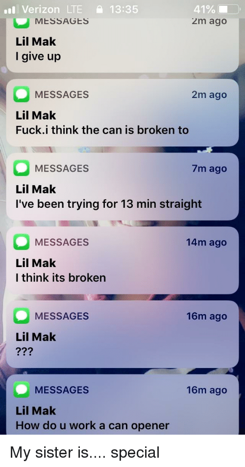 Verizon, Work, and Fuck: Verizon LTE 13:35  MESSAGES  2m ago  Lil Mak  I give up  MESSAGES  2m ago  Lil Mak  Fuck.i think the can is broken to  MESSAGES  7m ago  Lil Mak  I've been trying for 13 min straight  MESSAGES  14m ago  Lil Mak  l think its broken  MESSAGES  16m ago  Lil Mak  MESSAGES  Lil Mak  How do u work a can opener  16m ago