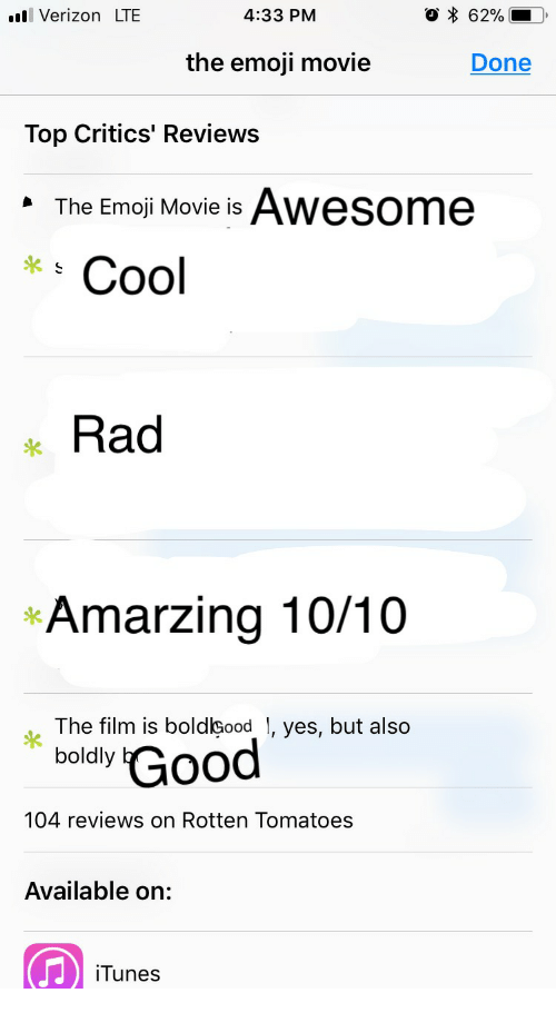 Emoji, Verizon, and iTunes: Verizon LTE  4:33 PM  the emoji movie  Done  Top Critics' Reviews  The Emoji Movie is Awesome  *  Cool  Rad  *Amarzing 10/10  The film is boldbood , yes, but also  boldly  104 reviews on Rotten Tomatoes  Available on:  iTunes