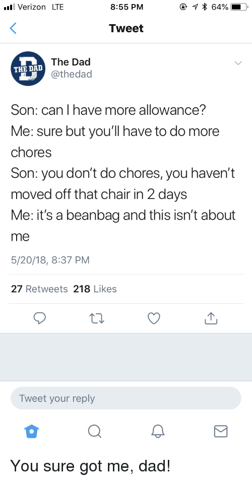 Dad, Verizon, and Chair: Verizon LTE  8:55 PM  Tweet  The Dad  @thedad  THE DA  Son: can I have more allowance?  Me: sure but you'll have to do more  chores  Son: you don't do chores, you haven't  moved off that chair in 2 days  Me: it's a beanbag and this isn't about  me  5/20/18, 8:37 PM  27 Retweets 218 Likes  Tweet your reply