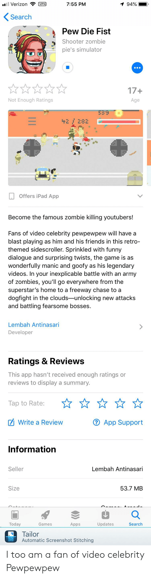 Friends, Funny, and Ipad: VerizonVPN  7:55 PM  94%  Search  Pew Die Fist  Shooter zombie  pie's simulator  17+  Age  Not Enough Ratings  Offers iPad App  Become the famous zombie killing youtubers!  Fans of video celebrity pewpewpew will have a  blast playing as him and his friends in this retro  themed sidescroller. Sprinkled with funny  dialogue and surprising twists, the game is as  wonderfully manic and goofy as his legendary  videos. In your inexplicable battle with an army  of zombies, you'll go everywhere from the  superstar's home to a freeway chase to a  dogfight in the clouds-unlocking new attacks  and battling fearsome bosses.  Lembah Antinasari  Developer  Ratings & Review:s  This app hasn't received enough ratings or  reviews to display a summary  Tap to Rate:  Write a Review  ® App Support  Information  Seller  Lembah Antinasari  Size  53.7 MB  Today  Games  Apps  Updates  Search  Tailor  Automatic Screenshot Stitching I too am a fan of video celebrity Pewpewpew