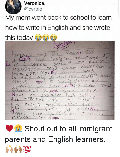 Memes, Parents, and School: Veronica.  @cvrpio  My mom went back to school to learn  how to write in English and she wrote  this today  Whent was 2o  今nter  was.born. Evertbau  Cauld Came p  on my daughter has all  nd has a e  never-year 公  , ❤️😭 Shout out to all immigrant parents and English learners. 🙌🏽🙌🏾💯