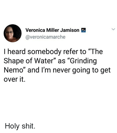 """Funny, Shit, and Water: Veronica Miller Jamison  @veronicamarche  I heard somebody refer to """"The  Shape of Water"""" as """"Grinding  Nemo"""" and I'm never going to get  over it. Holy shit."""