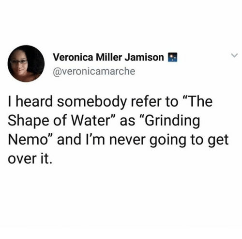 """Water, Never, and Nemo: Veronica Miller Jamison  @veronicamarche  I heard somebody refer to """"The  Shape of Water"""" as """"Grinding  Nemo"""" and I'm never going to get  over it."""